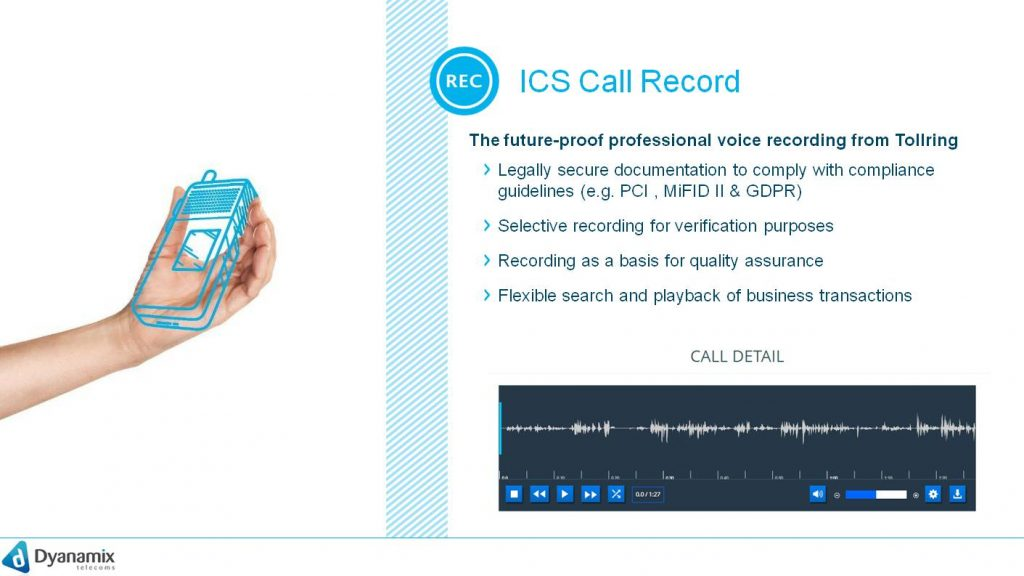 ICS Call Record  The Future-proof professional voice recording from Tollring  Legally secure documentation to comply with compliance guidelines (e.g. PCI , MiFID II & GDPR) Selective recording for verification purposes Recording as a basis for quality assurance Flexible search and playback of business transactions