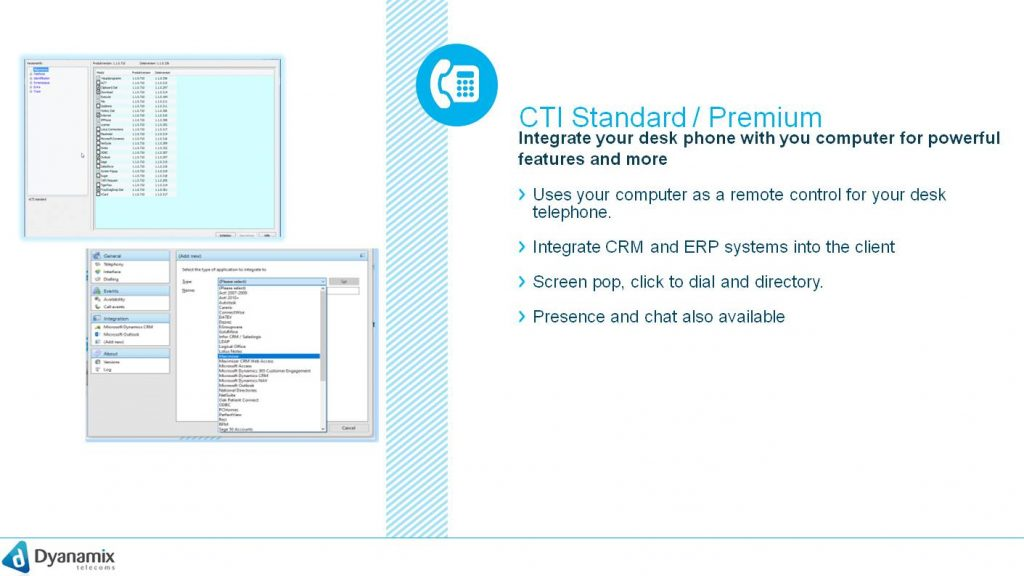 CTI Standard / Premium Integrate your desk phone with you computer for powerful features and more Uses your computer as a remote control for your desk telephone. Integrate CRM and ERP systems into the client Screen pop, click to dial and directory.  Presence and chat also available Salesforce, dynamics, Zoho and so many more  CTI Premium client, the computer can be used as a remote control for a desk phone. Remote control here means that you can control the desk phone from your workstation computer and thus initiate calls. It requires a windows-based server to be operated by the customer order for the client applications to work. All requests (i.e. data sources) are initiated by the client, not by the server. The CTI premium client is a 3rd party CTI (Computer-Telephony-Integration) client for Windows and is compatible with Windows. Linux is not currently supported. The client is either available as CTI premium client without CRM integration or CTI premium CRM with CRM integration. The server for the CTI Premium must be requested from Support. The support is able to set up the server for the customer. One-off costs are due for this.  A large number of Customer Relationship Management (CRM) tools can be integrated in the Windows CRM variant. The resulting shortened work processes and simplified call management lead to higher productivity and efficiency at the workplace. :  CTI Premium supports the following operating systems:Windows - Windows Vista and higher (32/64bit) CTI Premium supports the following desk phones:Polycom (FW 6.0)SnomYealink Panasonic KX-TGP600